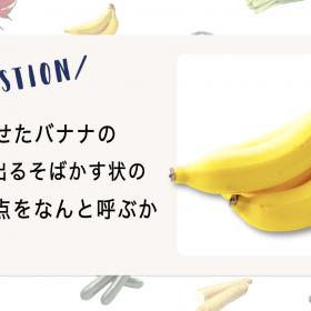 """【野菜クイズ♯6】バナナの皮にできる""""黒いそばかす""""って一体なに?"""