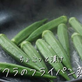 新発見!「オクラ」はフライパンで蒸すと味が濃くて、丸ごと食べても美味!【ちょこっと漬け♯39】
