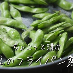 枝豆の味が濃くてホクホク!「枝豆」はフライパンで蒸すのが正解だった!【ちょこっと漬け♯36】